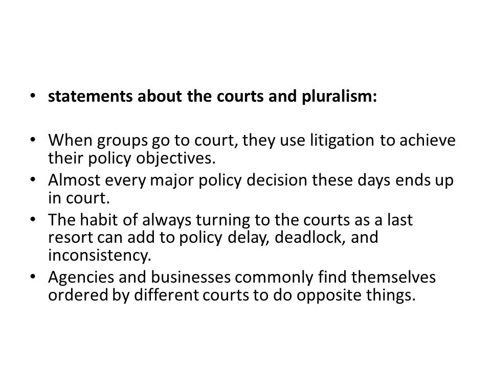 statements about the courts and pluralism: When groups go to court, they use litigation to achieve their policy objectives. Almost every major policy