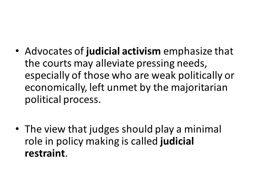 Advocates of judicial activism emphasize that the courts may alleviate pressing needs, especially of those who are weak politically or economically, l