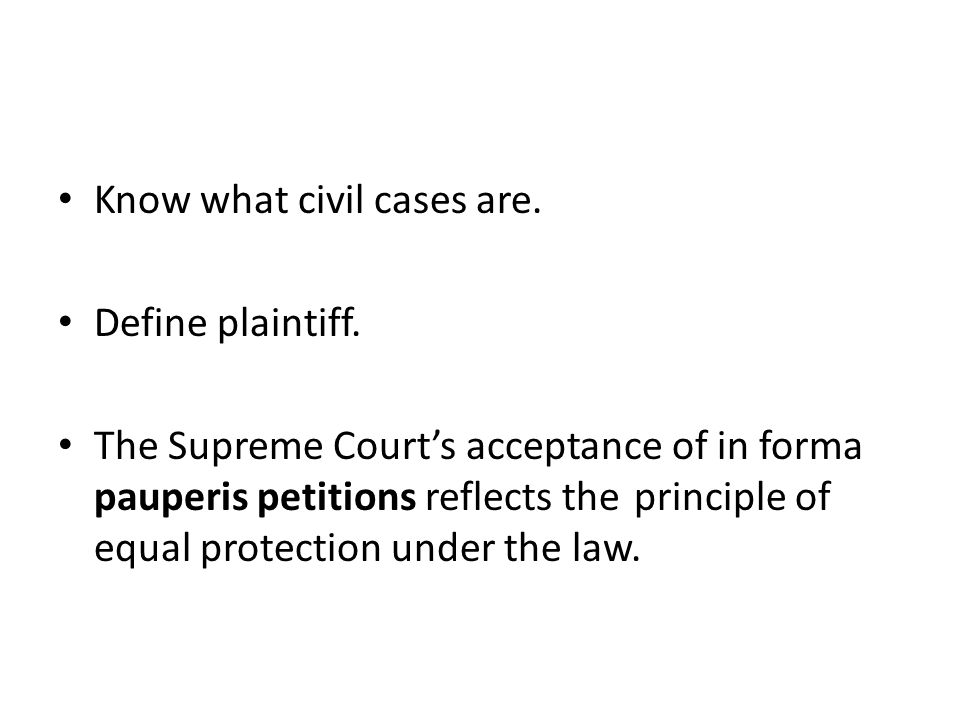 Know what civil cases are. Define plaintiff. The Supreme Court's acceptance of in forma pauperis petitions reflects the principle of equal protection