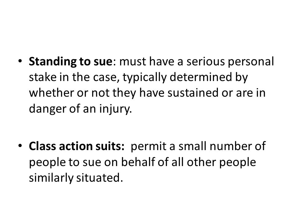 Standing to sue: must have a serious personal stake in the case, typically determined by whether or not they have sustained or are in danger of an inj