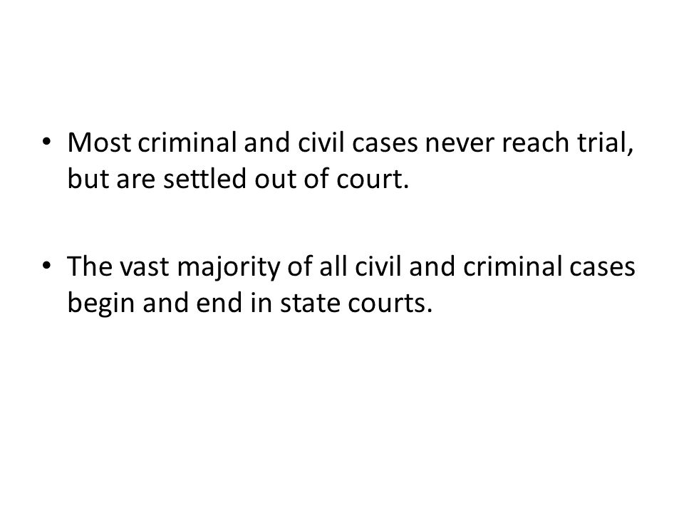 Most criminal and civil cases never reach trial, but are settled out of court. The vast majority of all civil and criminal cases begin and end in stat