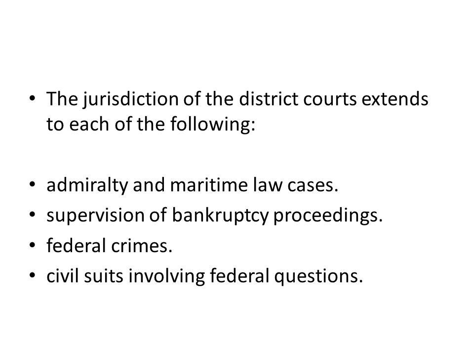 The jurisdiction of the district courts extends to each of the following: admiralty and maritime law cases. supervision of bankruptcy proceedings. fed