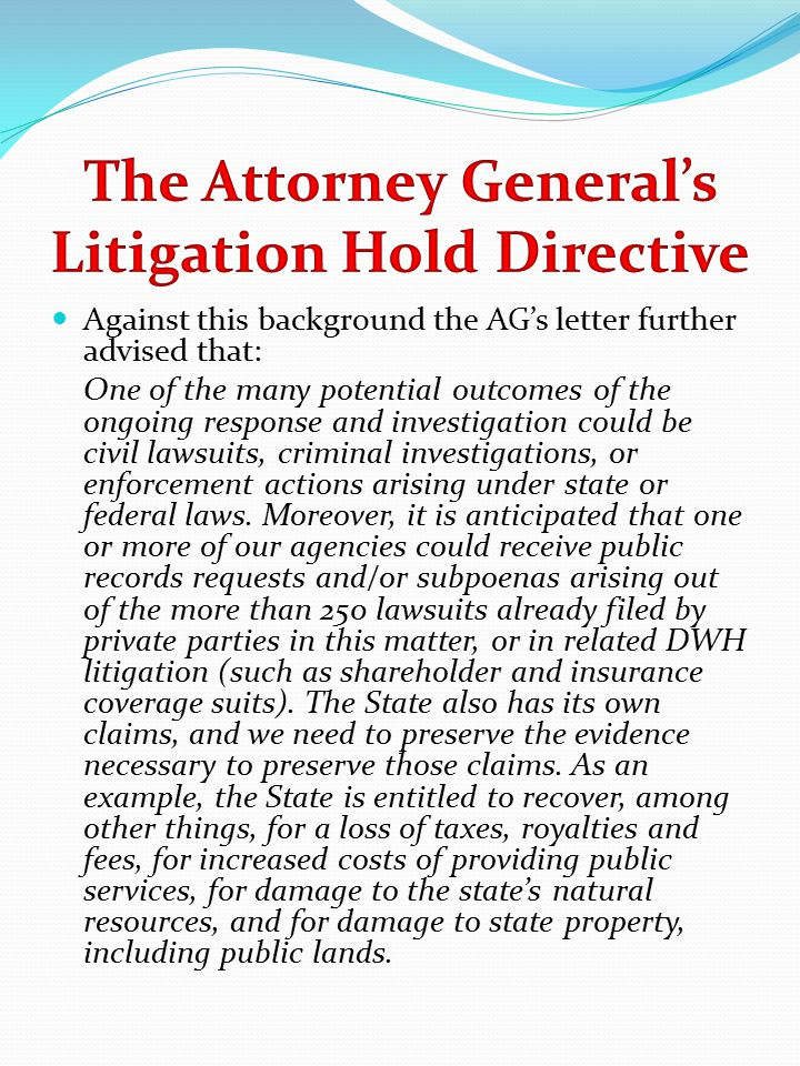 Against this background the AG's letter further advised that: One of the many potential outcomes of the ongoing response and investigation could be civil lawsuits, criminal investigations, or enforcement actions arising under state or federal laws.