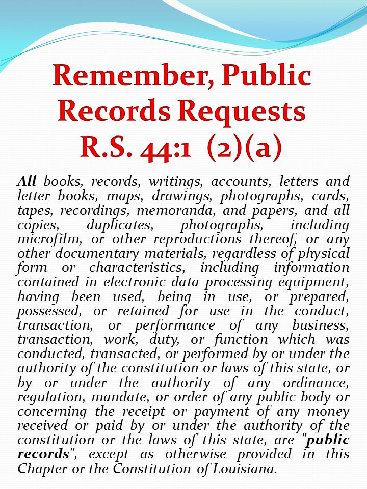 All books, records, writings, accounts, letters and letter books, maps, drawings, photographs, cards, tapes, recordings, memoranda, and papers, and all copies, duplicates, photographs, including microfilm, or other reproductions thereof, or any other documentary materials, regardless of physical form or characteristics, including information contained in electronic data processing equipment, having been used, being in use, or prepared, possessed, or retained for use in the conduct, transaction, or performance of any business, transaction, work, duty, or function which was conducted, transacted, or performed by or under the authority of the constitution or laws of this state, or by or under the authority of any ordinance, regulation, mandate, or order of any public body or concerning the receipt or payment of any money received or paid by or under the authority of the constitution or the laws of this state, are public records , except as otherwise provided in this Chapter or the Constitution of Louisiana.