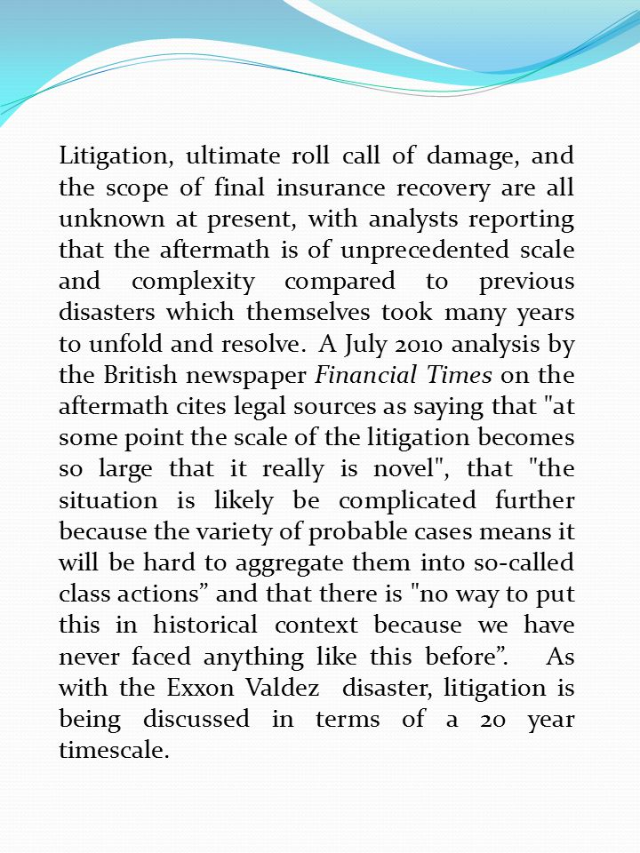 Litigation, ultimate roll call of damage, and the scope of final insurance recovery are all unknown at present, with analysts reporting that the aftermath is of unprecedented scale and complexity compared to previous disasters which themselves took many years to unfold and resolve.