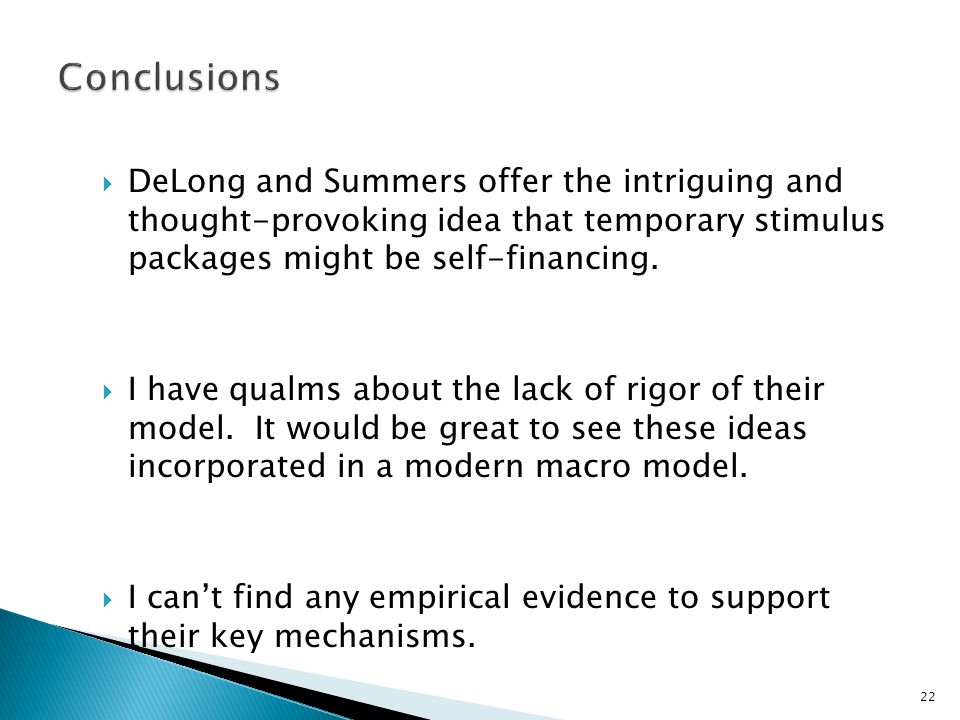 22 Conclusions  DeLong and Summers offer the intriguing and thought-provoking idea that temporary stimulus packages might be self-financing.
