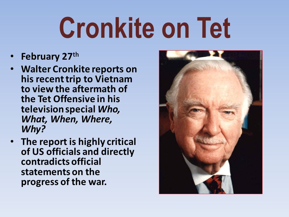 Cronkite on Tet February 27 th Walter Cronkite reports on his recent trip to Vietnam to view the aftermath of the Tet Offensive in his television spec