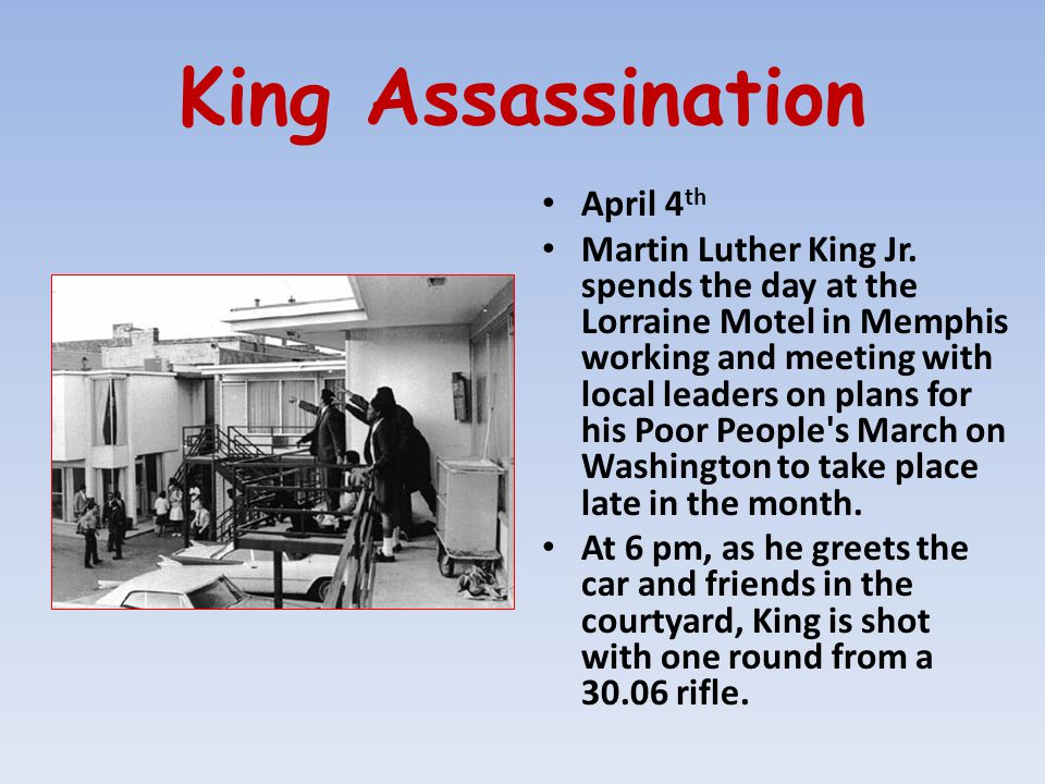 King Assassination April 4 th Martin Luther King Jr. spends the day at the Lorraine Motel in Memphis working and meeting with local leaders on plans f