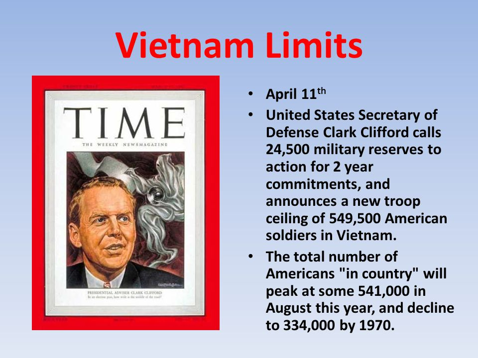 Vietnam Limits April 11 th United States Secretary of Defense Clark Clifford calls 24,500 military reserves to action for 2 year commitments, and anno