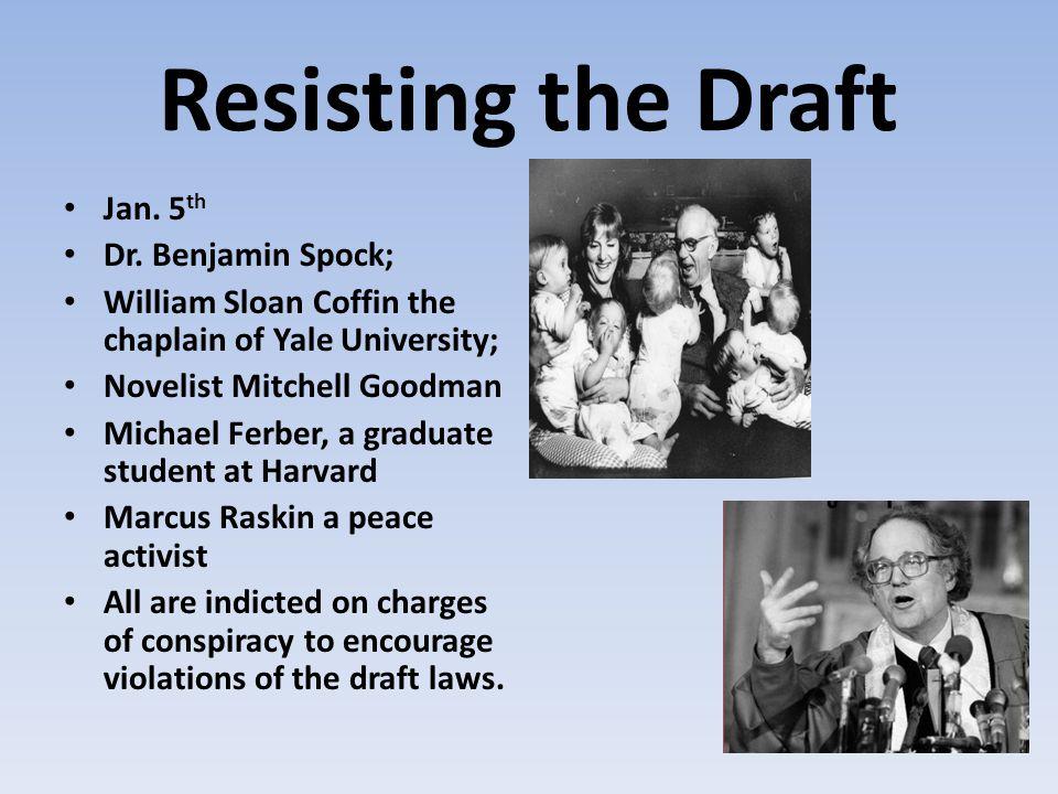 Resisting the Draft Jan. 5 th Dr. Benjamin Spock; William Sloan Coffin the chaplain of Yale University; Novelist Mitchell Goodman Michael Ferber, a gr