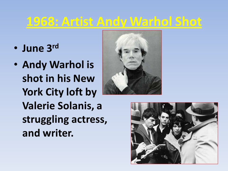 1968: Artist Andy Warhol Shot June 3 rd Andy Warhol is shot in his New York City loft by Valerie Solanis, a struggling actress, and writer.