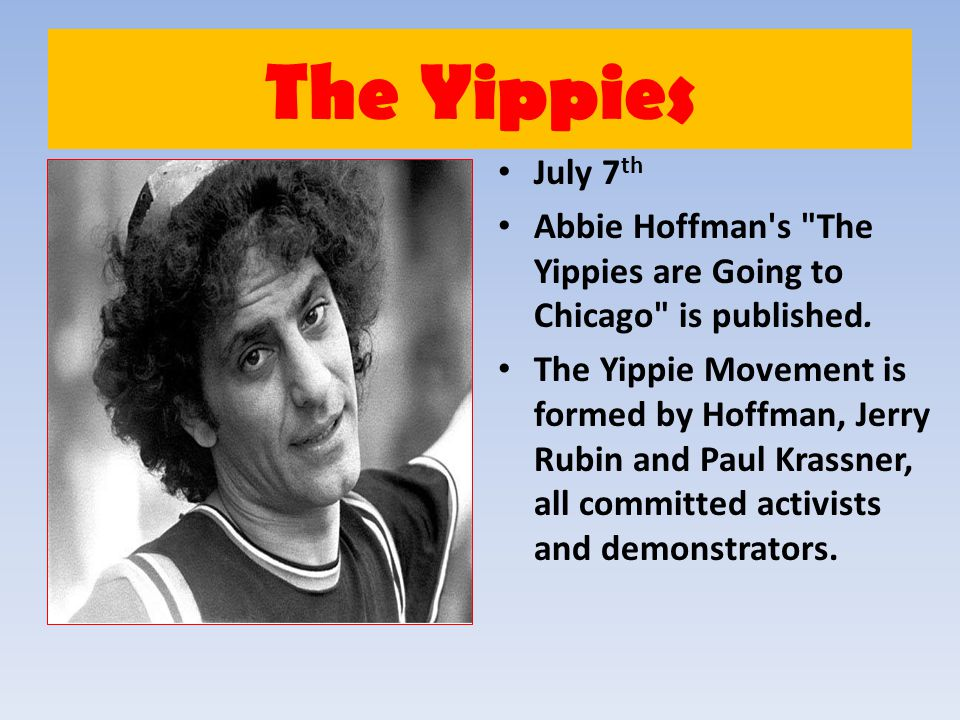 The Yippies July 7 th Abbie Hoffman's