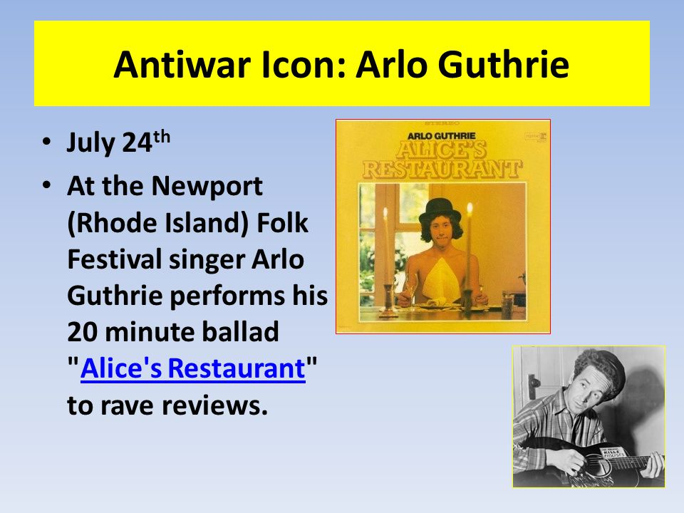 Antiwar Icon: Arlo Guthrie July 24 th At the Newport (Rhode Island) Folk Festival singer Arlo Guthrie performs his 20 minute ballad