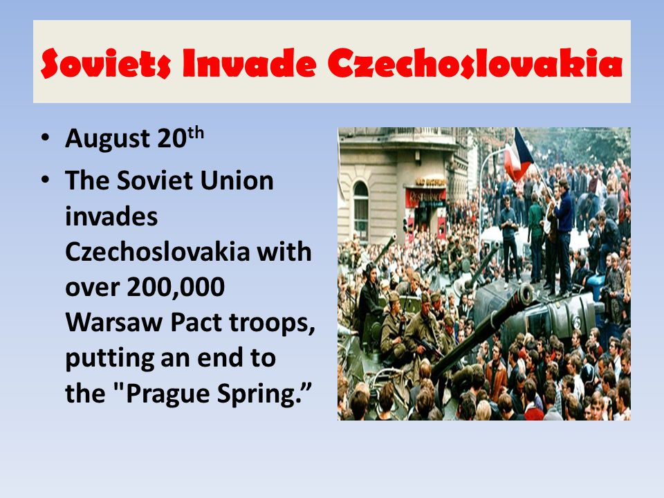 Soviets Invade Czechoslovakia August 20 th The Soviet Union invades Czechoslovakia with over 200,000 Warsaw Pact troops, putting an end to the
