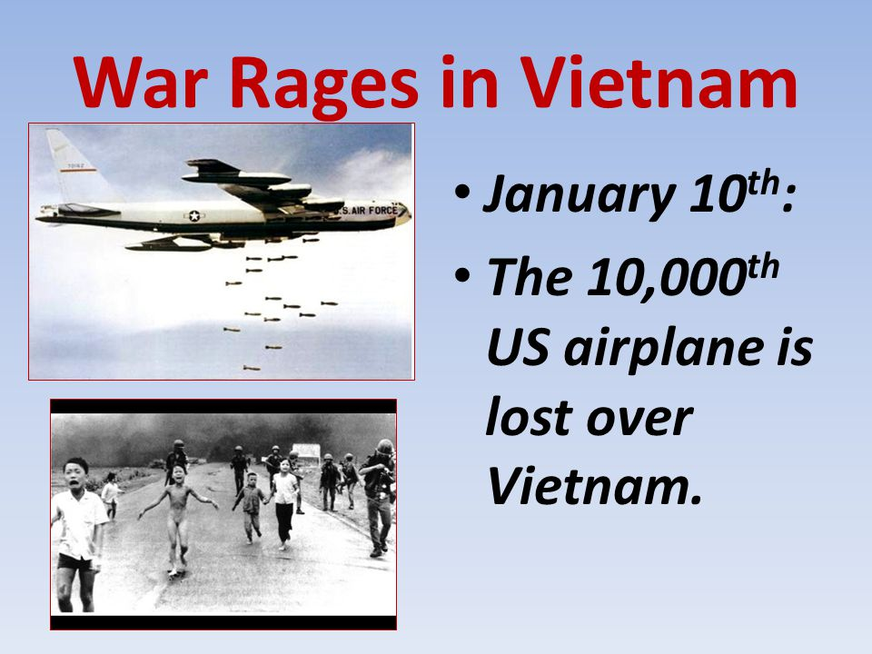 War Rages in Vietnam January 10 th : The 10,000 th US airplane is lost over Vietnam.