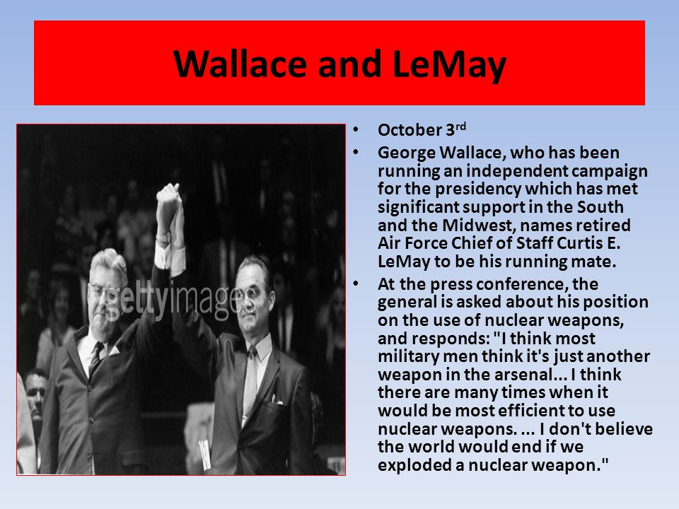 Wallace and LeMay October 3 rd George Wallace, who has been running an independent campaign for the presidency which has met significant support in th
