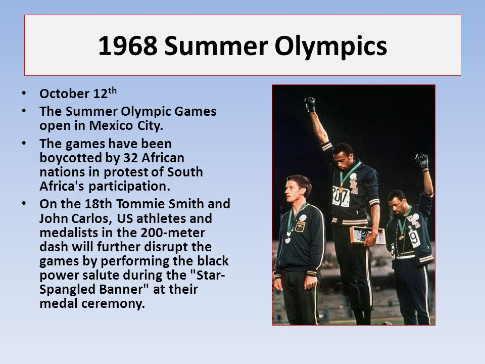 1968 Summer Olympics October 12 th The Summer Olympic Games open in Mexico City. The games have been boycotted by 32 African nations in protest of Sou