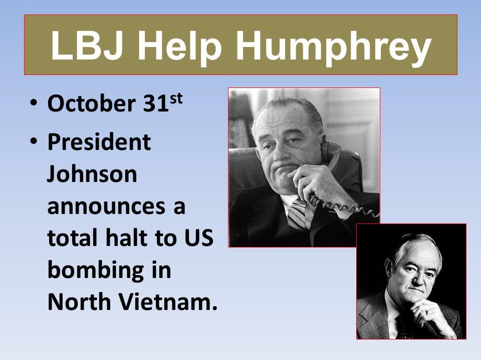 LBJ Help Humphrey October 31 st President Johnson announces a total halt to US bombing in North Vietnam.