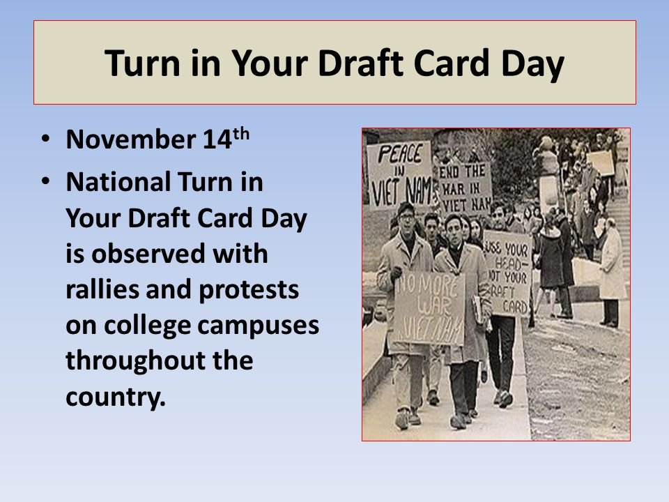 Turn in Your Draft Card Day November 14 th National Turn in Your Draft Card Day is observed with rallies and protests on college campuses throughout t