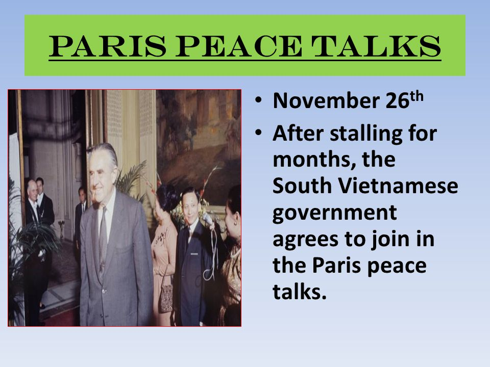 Paris Peace Talks November 26 th After stalling for months, the South Vietnamese government agrees to join in the Paris peace talks.