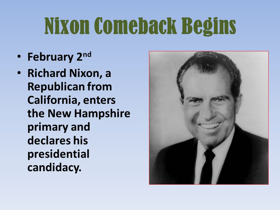 Nixon Comeback Begins February 2 nd Richard Nixon, a Republican from California, enters the New Hampshire primary and declares his presidential candid