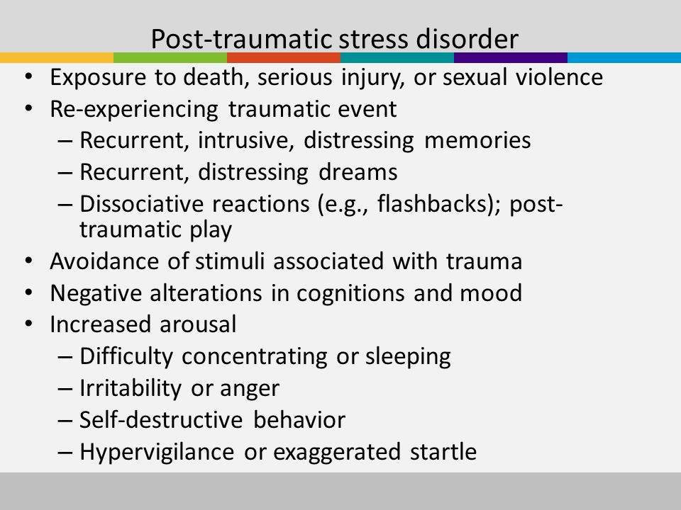 Post-traumatic stress disorder Exposure to death, serious injury, or sexual violence Re-experiencing traumatic event – Recurrent, intrusive, distressing memories – Recurrent, distressing dreams – Dissociative reactions (e.g., flashbacks); post- traumatic play Avoidance of stimuli associated with trauma Negative alterations in cognitions and mood Increased arousal – Difficulty concentrating or sleeping – Irritability or anger – Self-destructive behavior – Hypervigilance or exaggerated startle