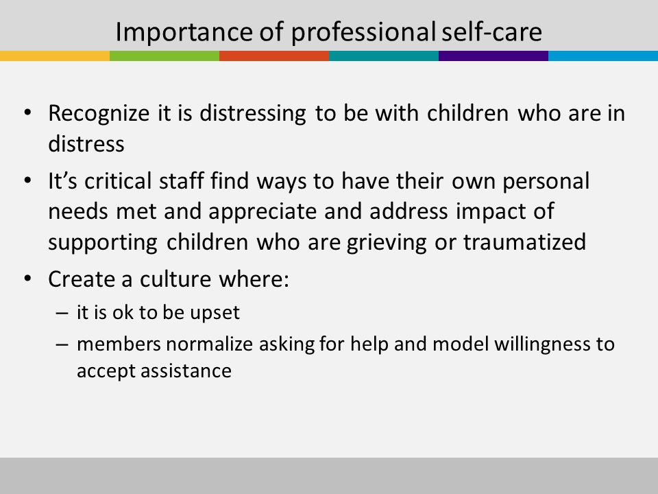 Importance of professional self-care Recognize it is distressing to be with children who are in distress It's critical staff find ways to have their own personal needs met and appreciate and address impact of supporting children who are grieving or traumatized Create a culture where: – it is ok to be upset – members normalize asking for help and model willingness to accept assistance