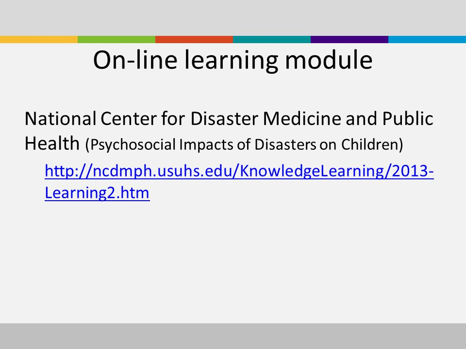 On-line learning module National Center for Disaster Medicine and Public Health (Psychosocial Impacts of Disasters on Children) http://ncdmph.usuhs.edu/KnowledgeLearning/2013- Learning2.htm