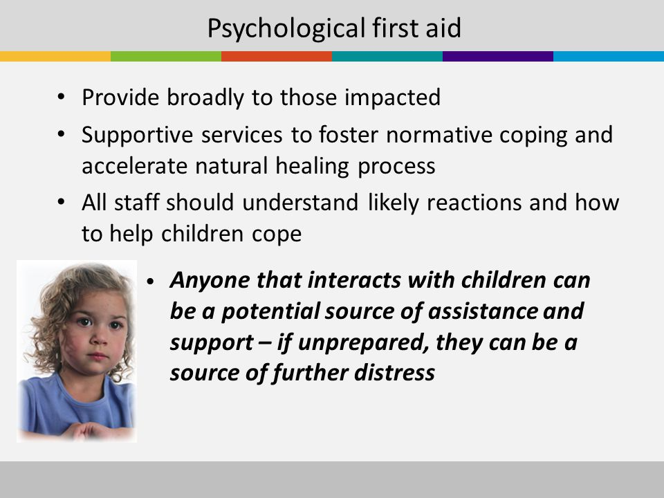 Psychological first aid Provide broadly to those impacted Supportive services to foster normative coping and accelerate natural healing process All staff should understand likely reactions and how to help children cope Anyone that interacts with children can be a potential source of assistance and support – if unprepared, they can be a source of further distress