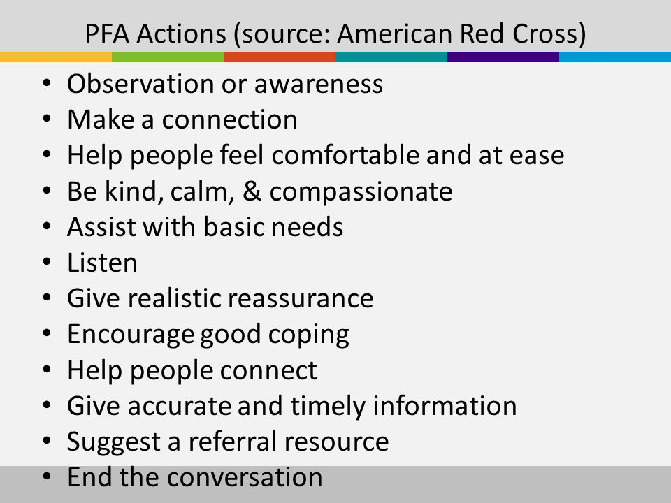 PFA Actions (source: American Red Cross) Observation or awareness Make a connection Help people feel comfortable and at ease Be kind, calm, & compassionate Assist with basic needs Listen Give realistic reassurance Encourage good coping Help people connect Give accurate and timely information Suggest a referral resource End the conversation