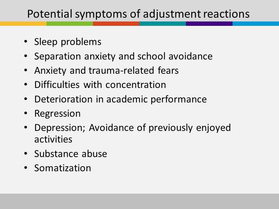 Potential symptoms of adjustment reactions Sleep problems Separation anxiety and school avoidance Anxiety and trauma-related fears Difficulties with concentration Deterioration in academic performance Regression Depression; Avoidance of previously enjoyed activities Substance abuse Somatization