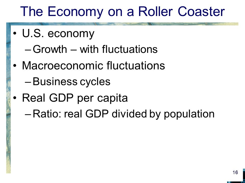 The Economy on a Roller Coaster U.S. economy –Growth – with fluctuations Macroeconomic fluctuations –Business cycles Real GDP per capita –Ratio: real