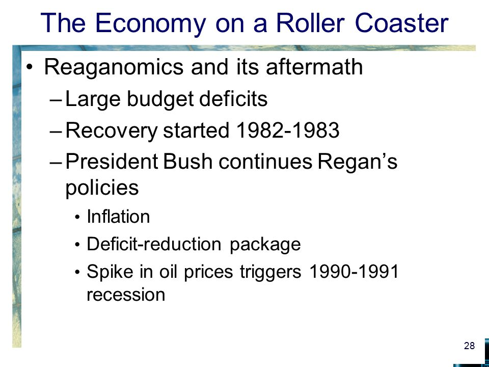 The Economy on a Roller Coaster Reaganomics and its aftermath –Large budget deficits –Recovery started 1982-1983 –President Bush continues Regan's pol