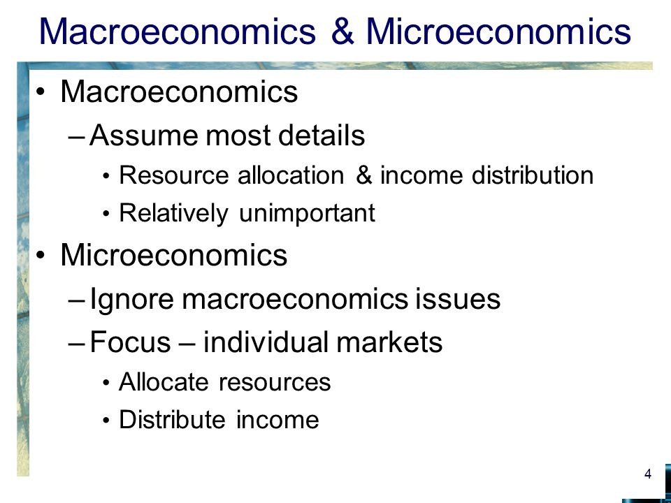 Macroeconomics & Microeconomics Macroeconomics –Assume most details Resource allocation & income distribution Relatively unimportant Microeconomics –I