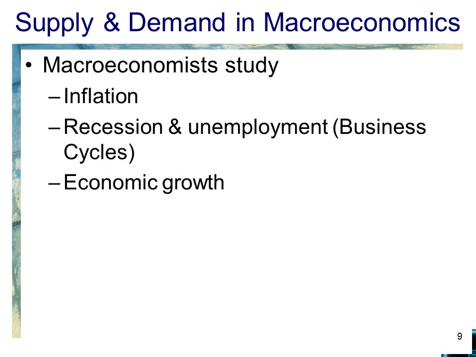Supply & Demand in Macroeconomics Macroeconomists study –Inflation –Recession & unemployment (Business Cycles) –Economic growth 9