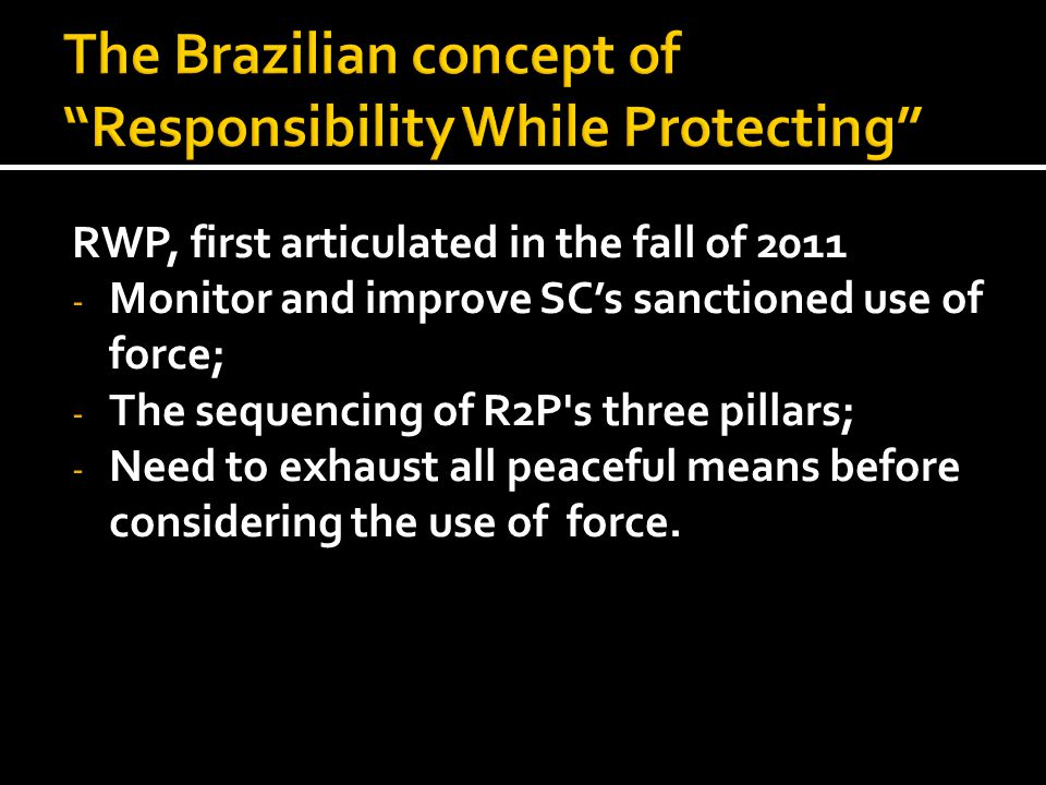 RWP, first articulated in the fall of 2011 - Monitor and improve SC's sanctioned use of force; - The sequencing of R2P's three pillars; - Need to exha