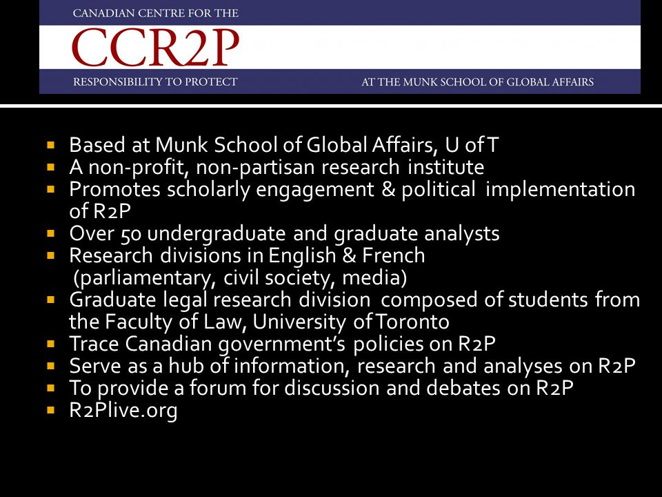  Based at Munk School of Global Affairs, U of T  A non-profit, non-partisan research institute  Promotes scholarly engagement & political implementation of R2P  Over 50 undergraduate and graduate analysts  Research divisions in English & French (parliamentary, civil society, media)  Graduate legal research division composed of students from the Faculty of Law, University of Toronto  Trace Canadian government's policies on R2P  Serve as a hub of information, research and analyses on R2P  To provide a forum for discussion and debates on R2P  R2Plive.org