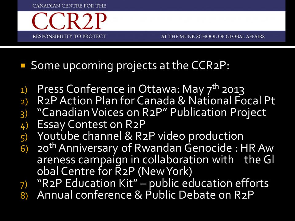 """ Some upcoming projects at the CCR2P: 1) Press Conference in Ottawa: May 7 th 2013 2) R2P Action Plan for Canada & National Focal Pt 3) """"Canadian Voi"""