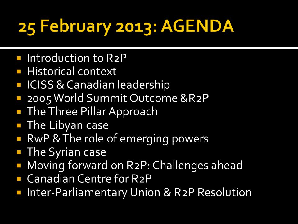  Introduction to R2P  Historical context  ICISS & Canadian leadership  2005 World Summit Outcome &R2P  The Three Pillar Approach  The Libyan case  RwP & The role of emerging powers  The Syrian case  Moving forward on R2P: Challenges ahead  Canadian Centre for R2P  Inter-Parliamentary Union & R2P Resolution