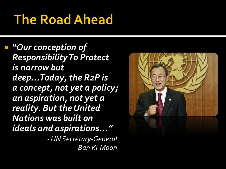 """ """"Our conception of Responsibility To Protect is narrow but deep…Today, the R2P is a concept, not yet a policy; an aspiration, not yet a reality. But"""