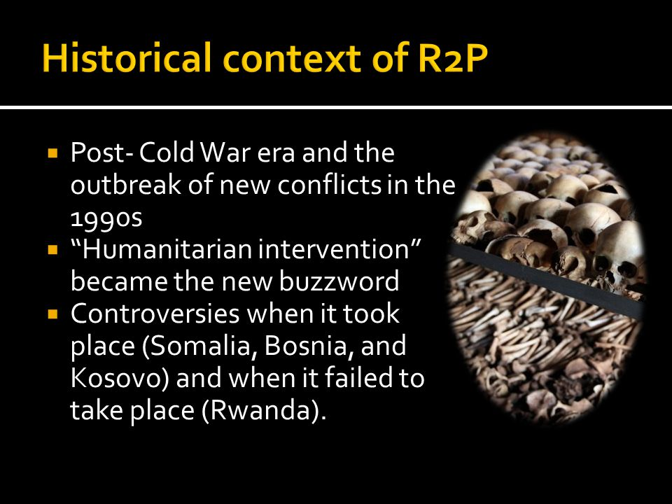  Post- Cold War era and the outbreak of new conflicts in the 1990s  Humanitarian intervention became the new buzzword  Controversies when it took place (Somalia, Bosnia, and Kosovo) and when it failed to take place (Rwanda).