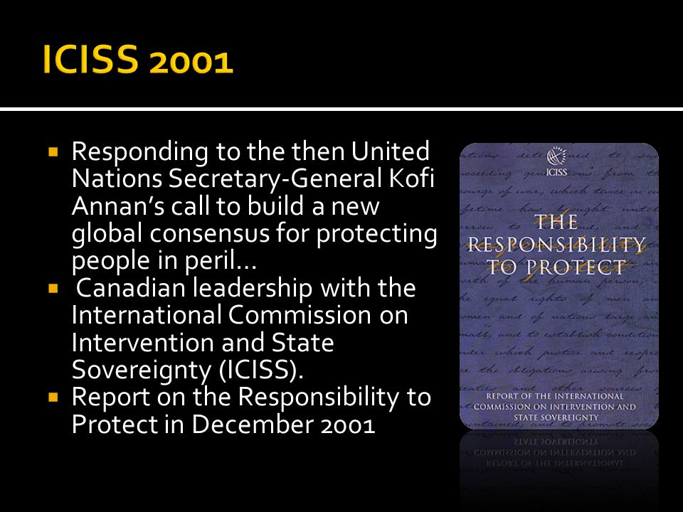  Responding to the then United Nations Secretary-General Kofi Annan's call to build a new global consensus for protecting people in peril…  Canadian leadership with the International Commission on Intervention and State Sovereignty (ICISS).