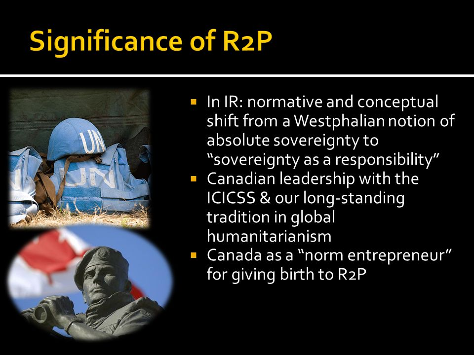  In IR: normative and conceptual shift from a Westphalian notion of absolute sovereignty to sovereignty as a responsibility  Canadian leadership with the ICICSS & our long-standing tradition in global humanitarianism  Canada as a norm entrepreneur for giving birth to R2P