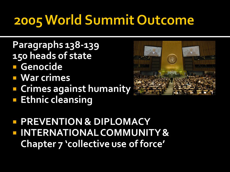 Paragraphs 138-139 150 heads of state  Genocide  War crimes  Crimes against humanity  Ethnic cleansing  PREVENTION & DIPLOMACY  INTERNATIONAL COMMUNITY & Chapter 7 'collective use of force'