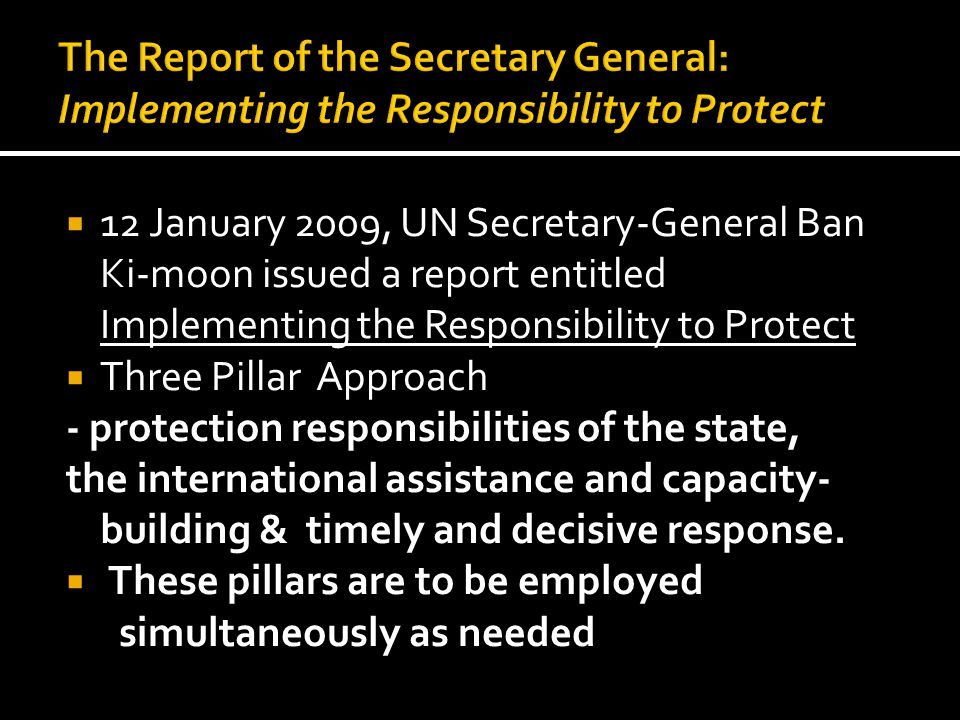 12 January 2009, UN Secretary-General Ban Ki-moon issued a report entitled Implementing the Responsibility to Protect  Three Pillar Approach - prot