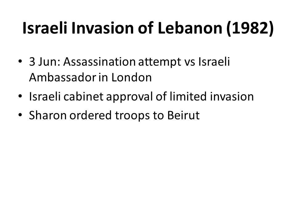 Israeli Invasion of Lebanon (1982) 3 Jun: Assassination attempt vs Israeli Ambassador in London Israeli cabinet approval of limited invasion Sharon ordered troops to Beirut