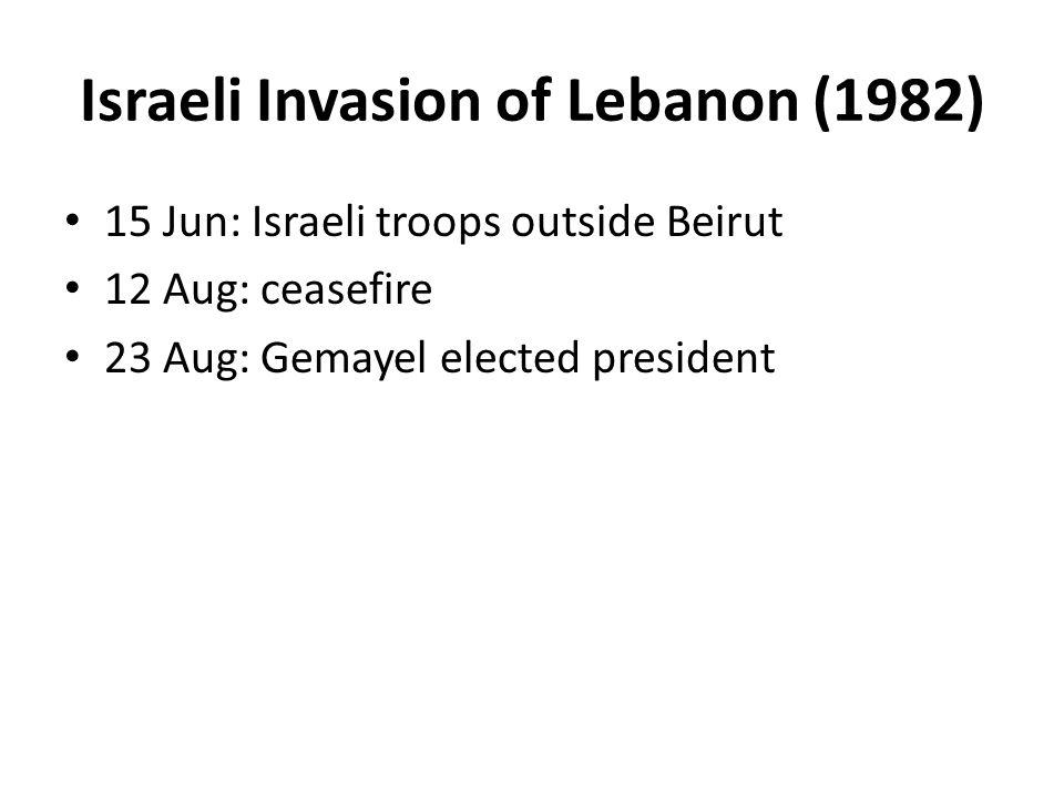 Israeli Invasion of Lebanon (1982) 15 Jun: Israeli troops outside Beirut 12 Aug: ceasefire 23 Aug: Gemayel elected president