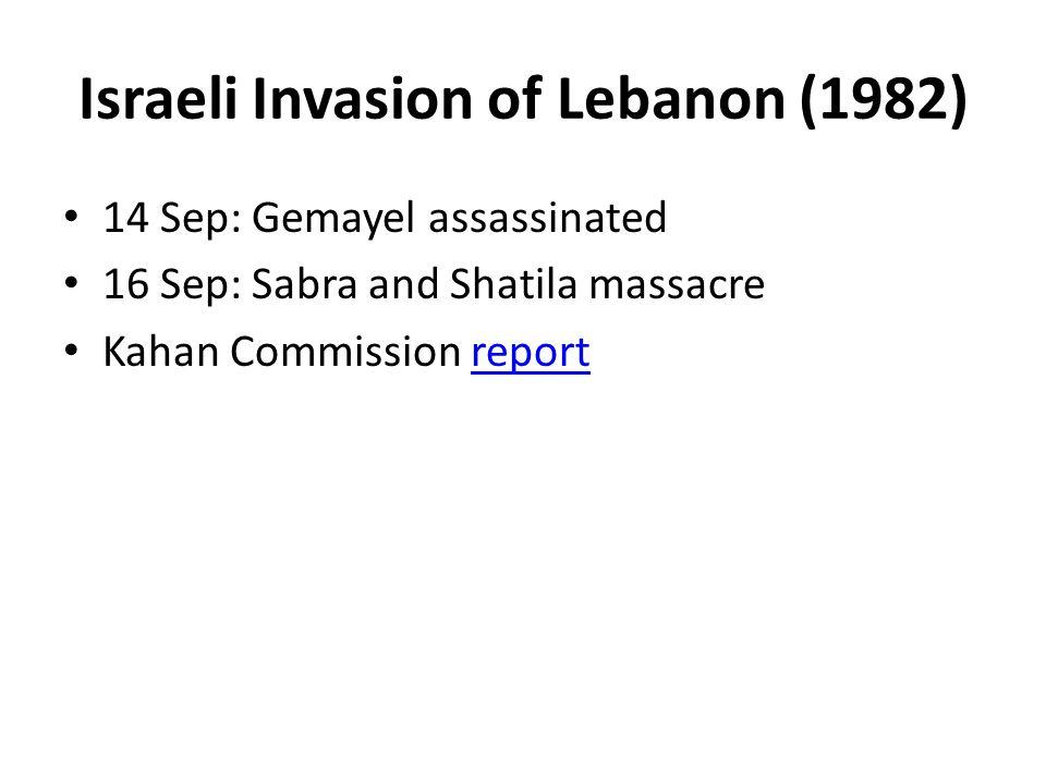 Israeli Invasion of Lebanon (1982) 14 Sep: Gemayel assassinated 16 Sep: Sabra and Shatila massacre Kahan Commission reportreport