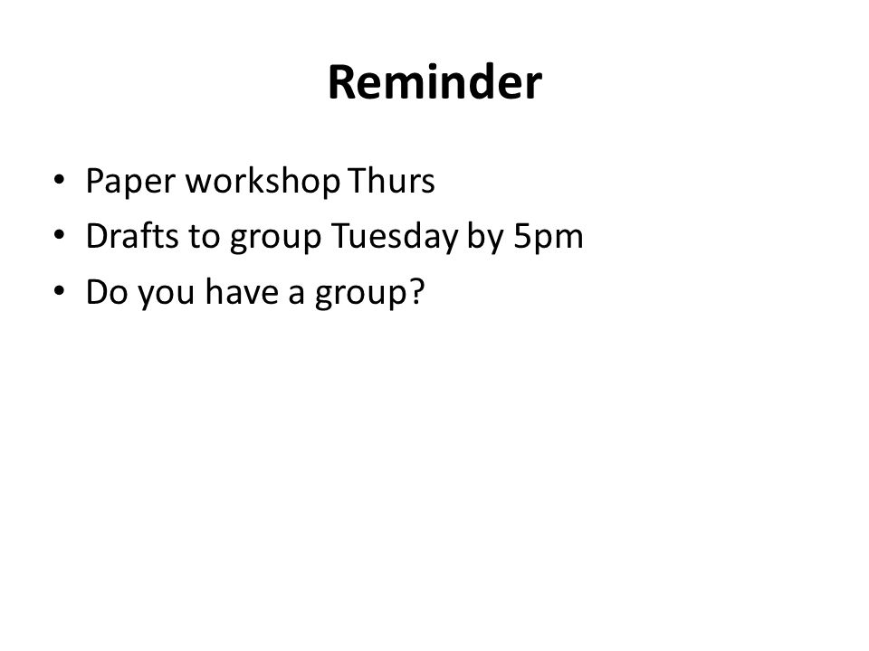 Reminder Paper workshop Thurs Drafts to group Tuesday by 5pm Do you have a group