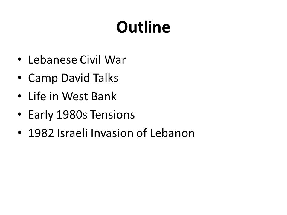 Outline Lebanese Civil War Camp David Talks Life in West Bank Early 1980s Tensions 1982 Israeli Invasion of Lebanon